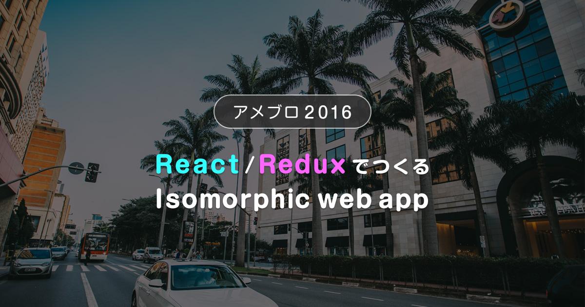 アメブロ2016 ~React/ReduxでつくるIsomorphic web app~