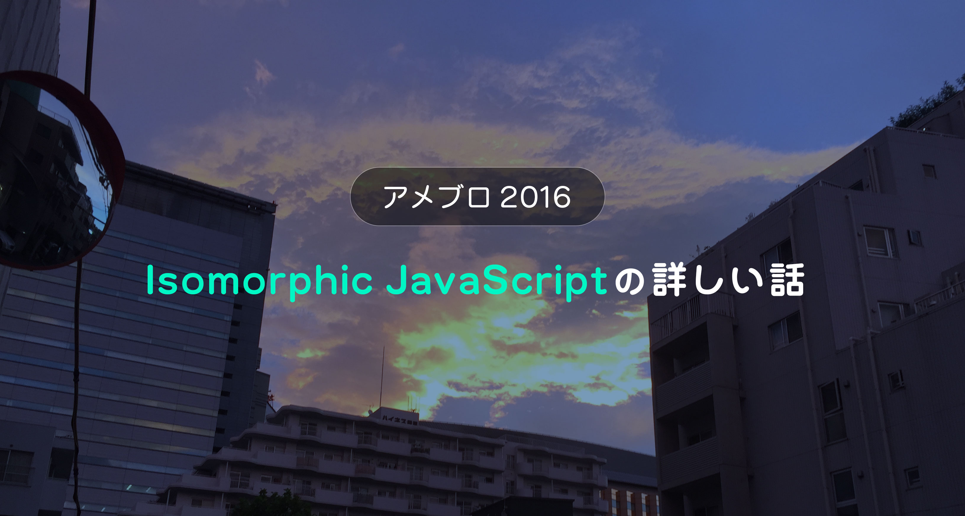 アメブロ2016 ~ Isomorphic JavaScriptの詳しい話