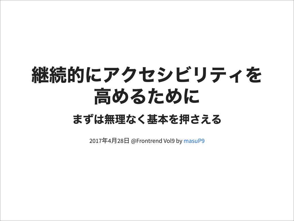 @masuP9の発表「継続的にアクセシビリティを高めるために ~ まずは無理なく基本を押さえる ~」のスライド