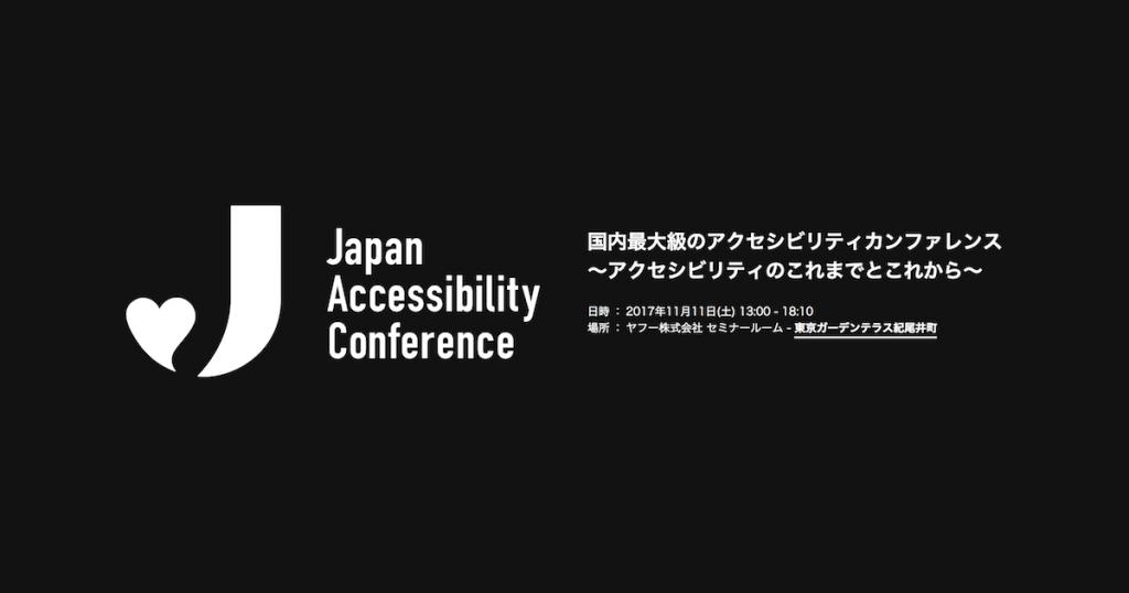 Japan Accessibility Conference / 国内最大級のアクセシビリティカンファレンス 〜アクセシビリティのこれまでとこれから〜 日時 : 2017年11月11日(土)13:00 - 18:10 場所 : ヤフー株式会社 セミナールーム - 東京ガーデンテラス紀尾井町
