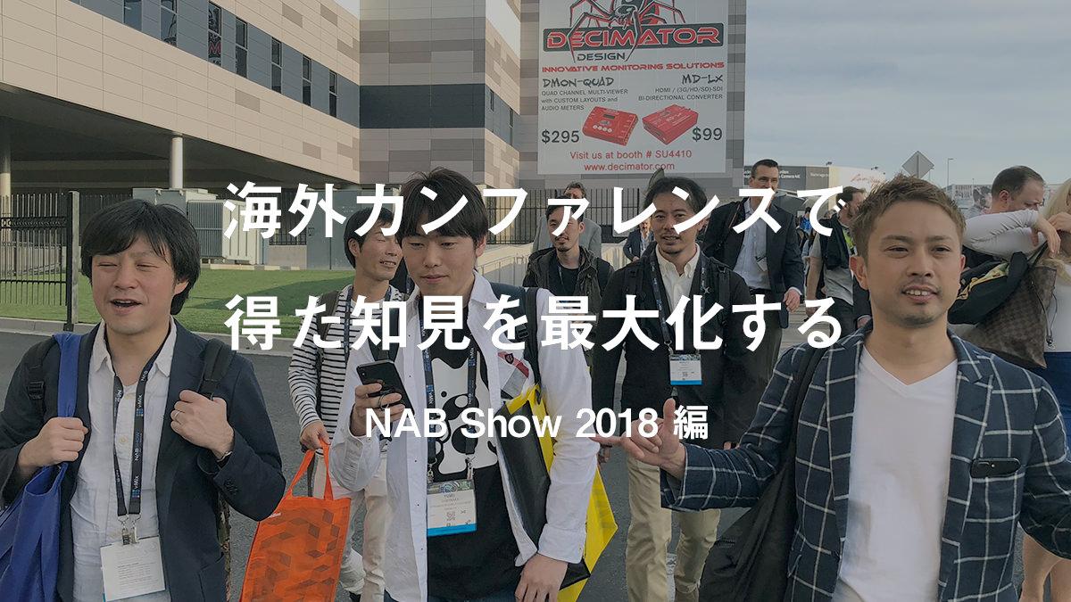 海外カンファレンスで得た知見を最大化する 〜 NAB Show 2018 編 〜