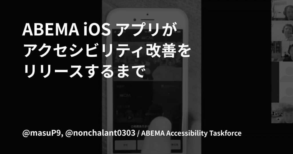 ABEMA iOS アプリがアクセシビリティ改善をリリースするまで @masuP9, @nonchalant0303 / ABEMA Accessibility Taskforce