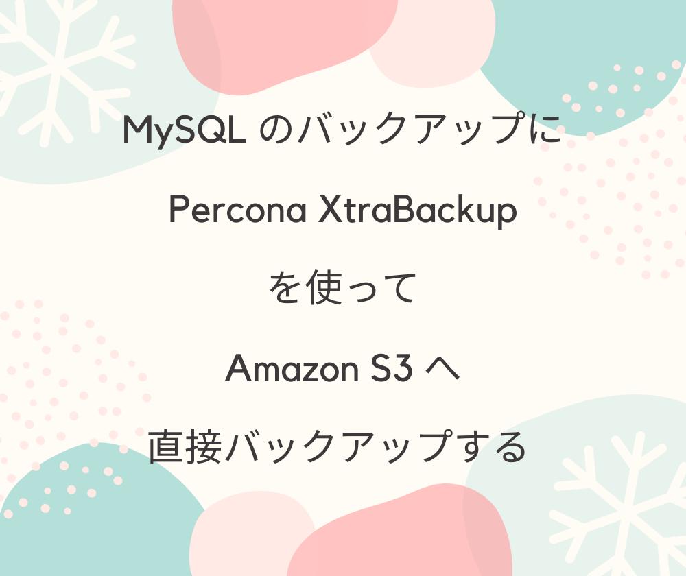 MySQL のバックアップに Percona XtraBackup を使って、Amazon S3 へ直接バックアップする